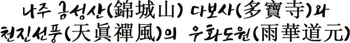 나주 금성산(錦城山) 다보사(多寶寺)와 천진선풍(天眞禪風)의  우화도원(雨華道元)