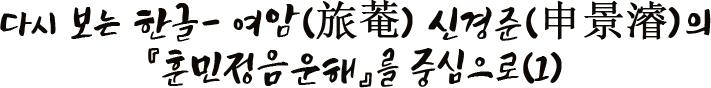 다시 보는 한글- 여암(旅菴) 신경준(申景濬)의 『훈민정음운해』를 중심으로(1)